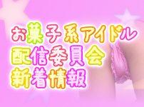 お菓子系アイドル 配信委員会 新着情報